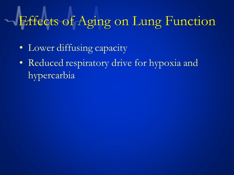 Effects of Aging on Lung Function Lower diffusing capacity Reduced respiratory drive for hypoxia and hypercarbia