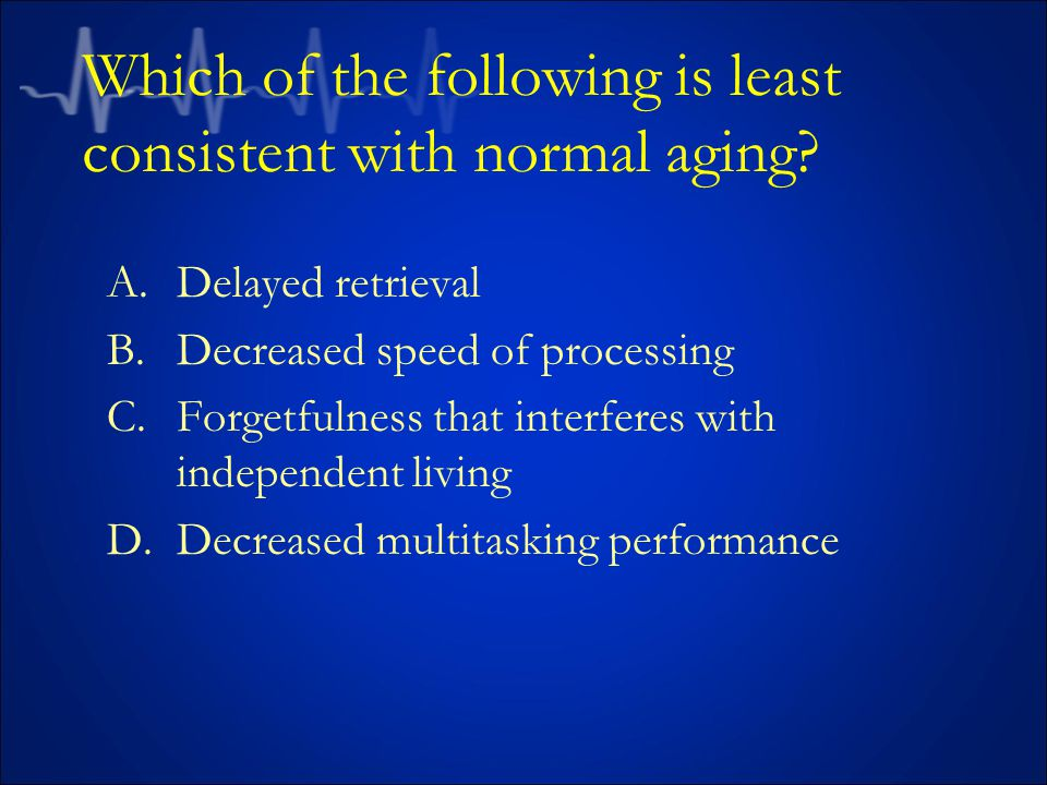 Which of the following is least consistent with normal aging.