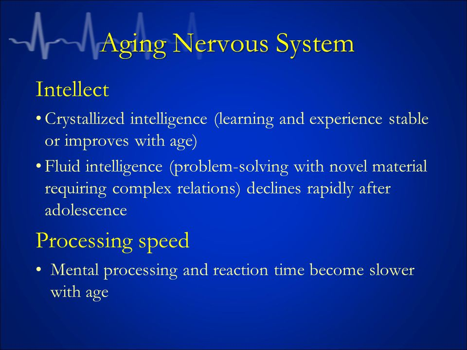 Aging Nervous System Intellect Crystallized intelligence (learning and experience stable or improves with age) Fluid intelligence (problem-solving with novel material requiring complex relations) declines rapidly after adolescence Processing speed Mental processing and reaction time become slower with age