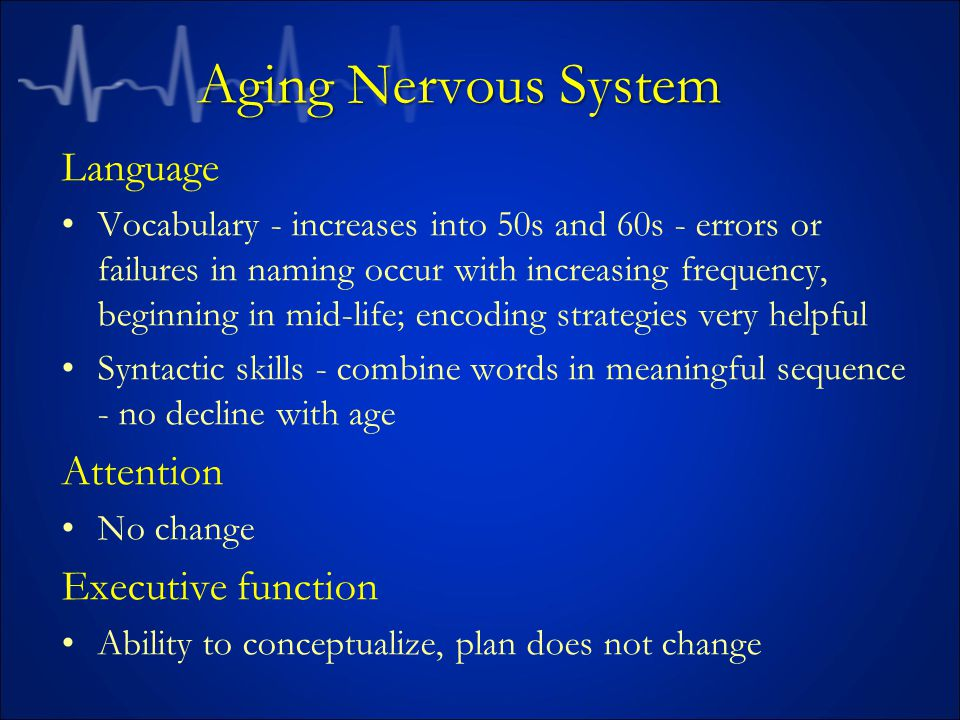 Aging Nervous System Language Vocabulary - increases into 50s and 60s - errors or failures in naming occur with increasing frequency, beginning in mid-life; encoding strategies very helpful Syntactic skills - combine words in meaningful sequence - no decline with age Attention No change Executive function Ability to conceptualize, plan does not change