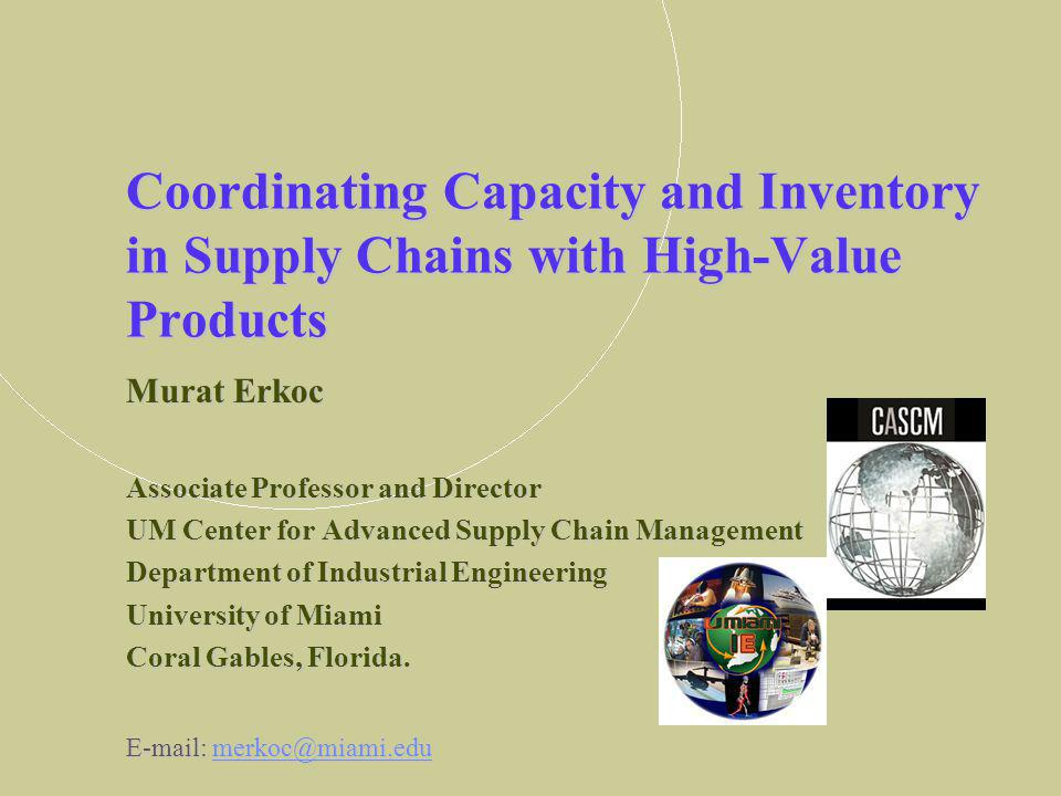 Coordinating Capacity and Inventory in Supply Chains with High-Value Products Murat Erkoc Associate Professor and Director UM Center for Advanced Supply Chain Management Department of Industrial Engineering University of Miami Coral Gables, Florida.