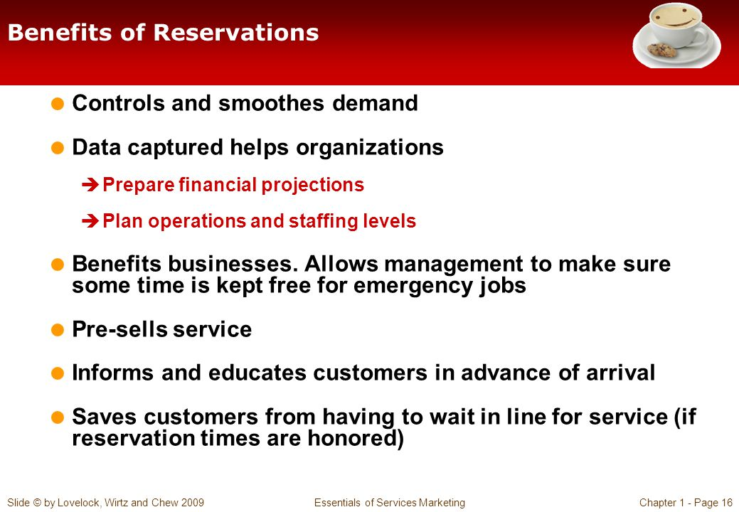 Slide © by Lovelock, Wirtz and Chew 2009 Essentials of Services MarketingChapter 1 - Page 16 Benefits of Reservations Controls and smoothes demand Data captured helps organizations Prepare financial projections Plan operations and staffing levels Benefits businesses.