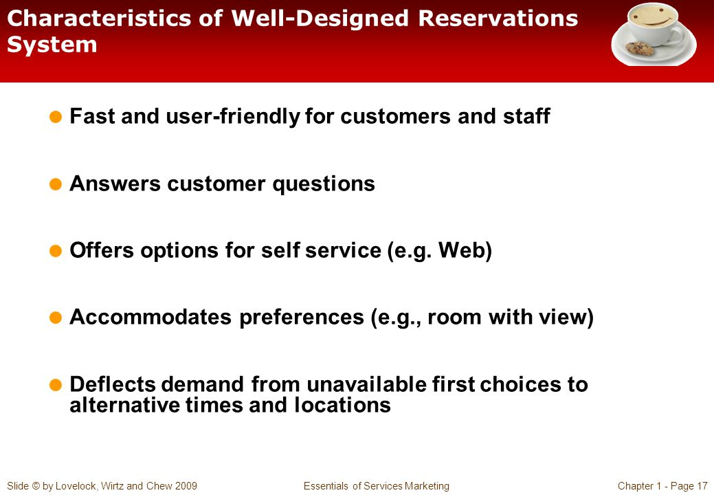 Slide © by Lovelock, Wirtz and Chew 2009 Essentials of Services MarketingChapter 1 - Page 17 Characteristics of Well-Designed Reservations System Fast and user-friendly for customers and staff Answers customer questions Offers options for self service (e.g.