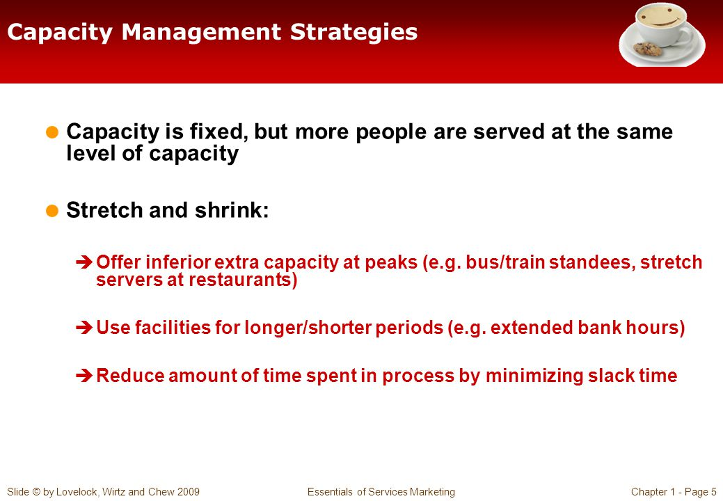 Slide © by Lovelock, Wirtz and Chew 2009 Essentials of Services MarketingChapter 1 - Page 5 Capacity Management Strategies Capacity is fixed, but more people are served at the same level of capacity Stretch and shrink: Offer inferior extra capacity at peaks (e.g.