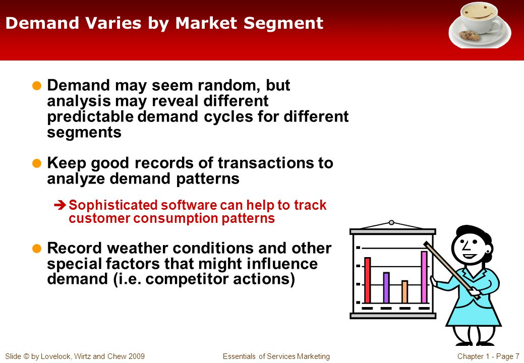 Slide © by Lovelock, Wirtz and Chew 2009 Essentials of Services MarketingChapter 1 - Page 7 Demand Varies by Market Segment Demand may seem random, but analysis may reveal different predictable demand cycles for different segments Keep good records of transactions to analyze demand patterns Sophisticated software can help to track customer consumption patterns Record weather conditions and other special factors that might influence demand (i.e.