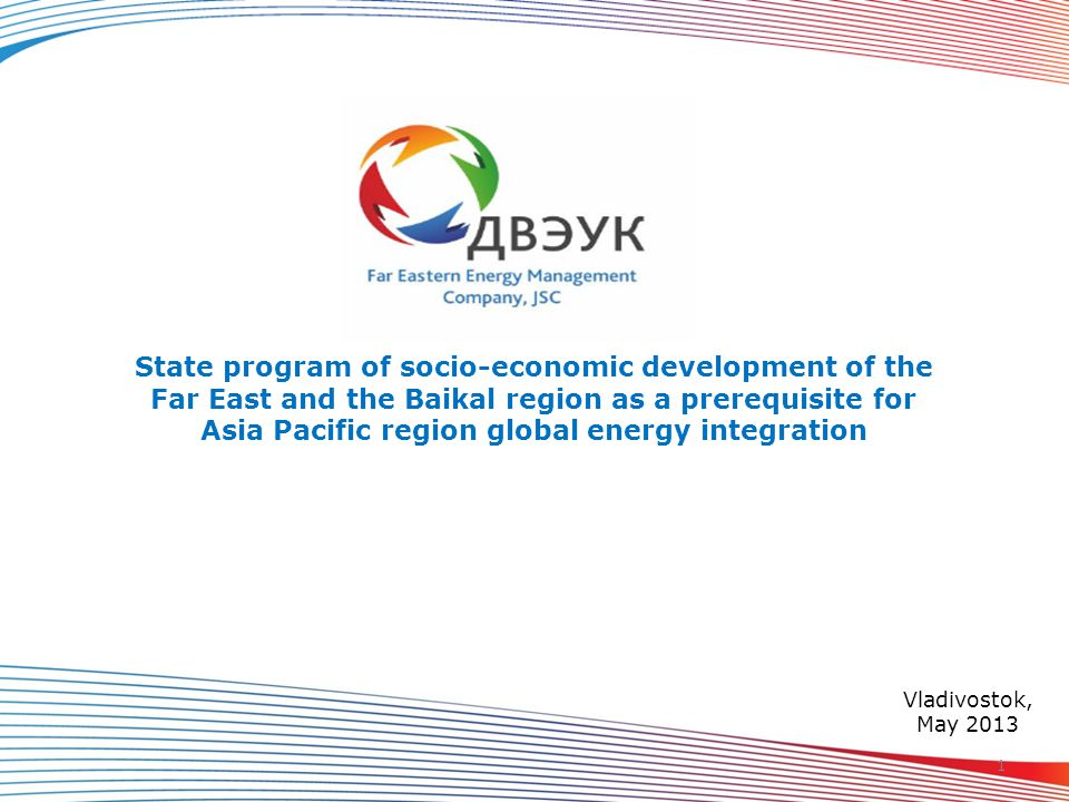 State program of socio-economic development of the Far East and the Baikal region as a prerequisite for Asia Pacific region global energy integration Vladivostok, May 2013 1