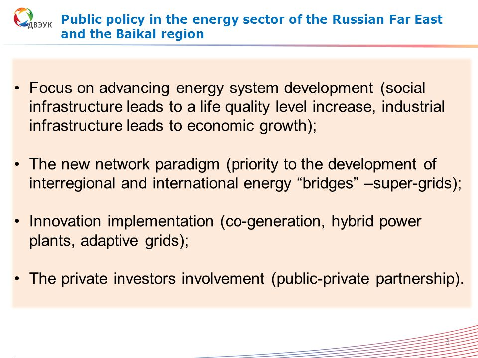 Public policy in the energy sector of the Russian Far East and the Baikal region Focus on advancing energy system development (social infrastructure leads to a life quality level increase, industrial infrastructure leads to economic growth); The new network paradigm (priority to the development of interregional and international energy bridges –super-grids); Innovation implementation (co-generation, hybrid power plants, adaptive grids); The private investors involvement (public-private partnership).