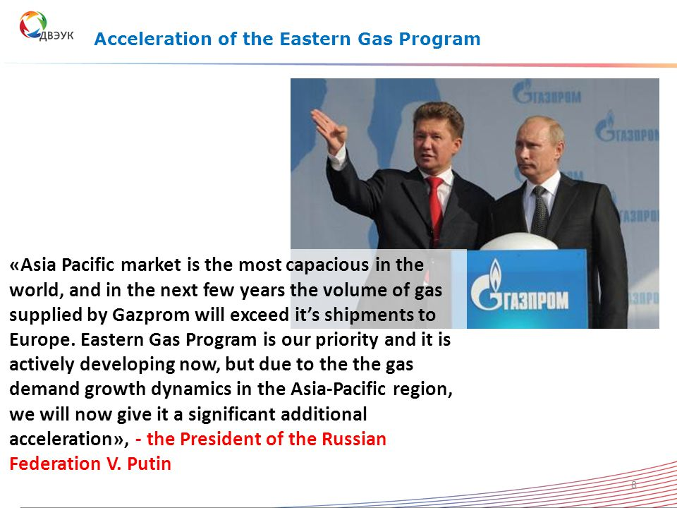 8 Acceleration of the Eastern Gas Program «Asia Pacific market is the most capacious in the world, and in the next few years the volume of gas supplied by Gazprom will exceed its shipments to Europe.