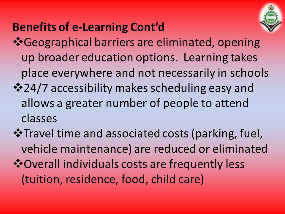 Benefits of e-Learning Contd Geographical barriers are eliminated, opening up broader education options. Learning takes place everywhere and not neces