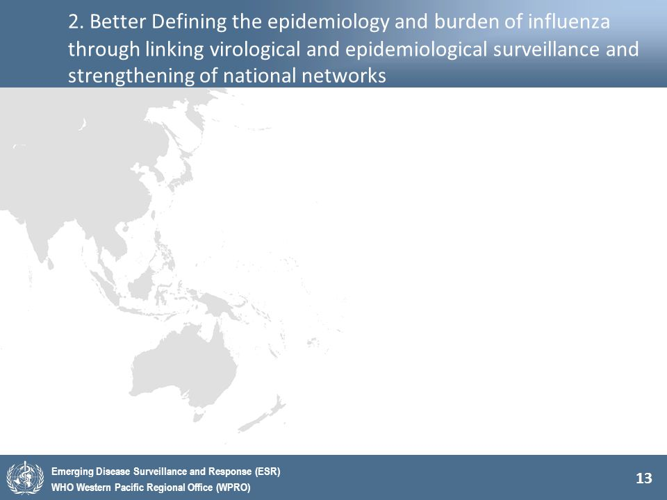 13 Emerging Disease Surveillance and Response (ESR) WHO Western Pacific Regional Office (WPRO) 2. Better Defining the epidemiology and burden of influ
