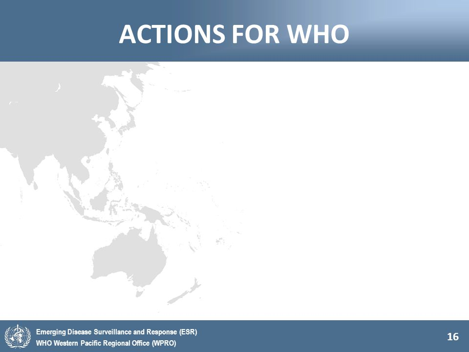 16 Emerging Disease Surveillance and Response (ESR) WHO Western Pacific Regional Office (WPRO) ACTIONS FOR WHO