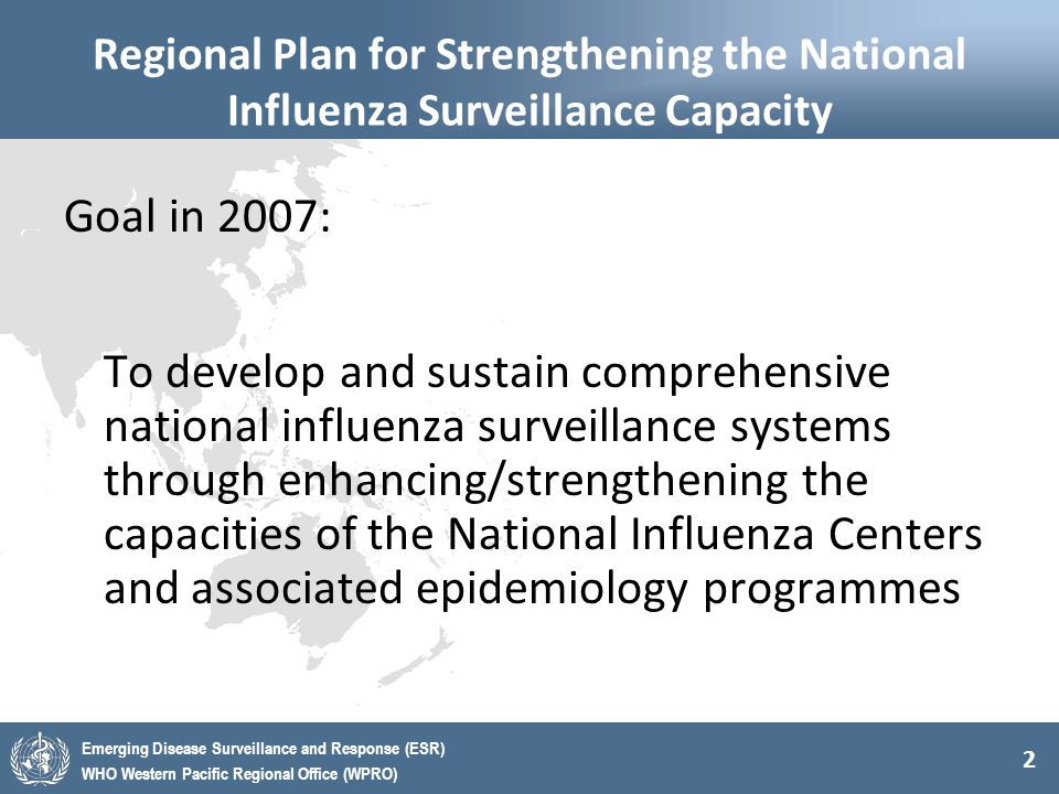 2 Emerging Disease Surveillance and Response (ESR) WHO Western Pacific Regional Office (WPRO) Regional Plan for Strengthening the National Influenza Surveillance Capacity Goal in 2007: To develop and sustain comprehensive national influenza surveillance systems through enhancing/strengthening the capacities of the National Influenza Centers and associated epidemiology programmes