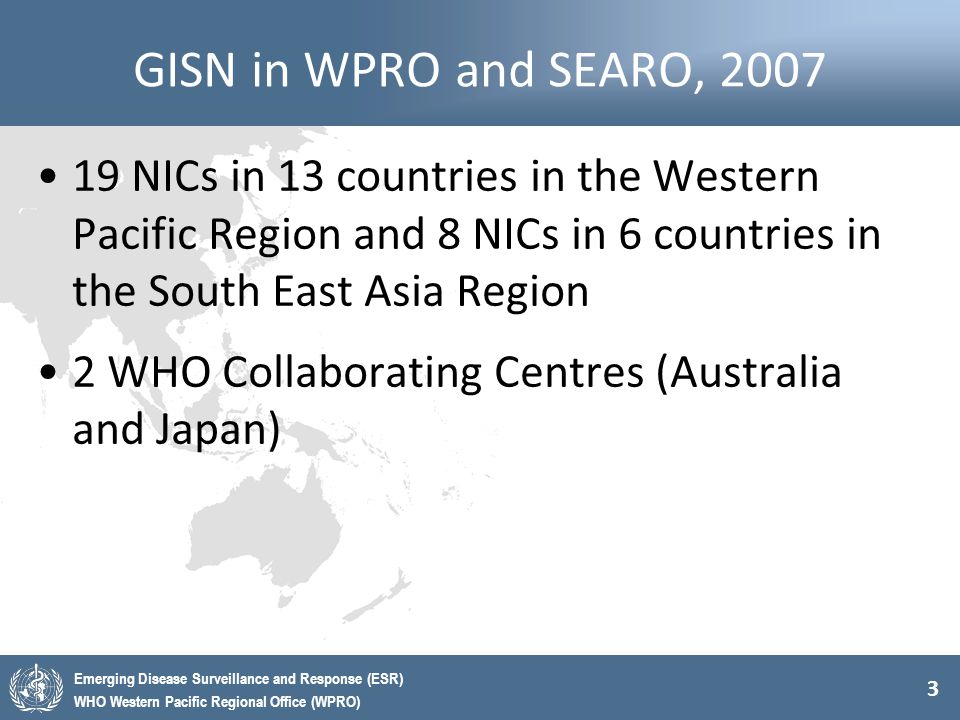 3 Emerging Disease Surveillance and Response (ESR) WHO Western Pacific Regional Office (WPRO) GISN in WPRO and SEARO, 2007 19 NICs in 13 countries in