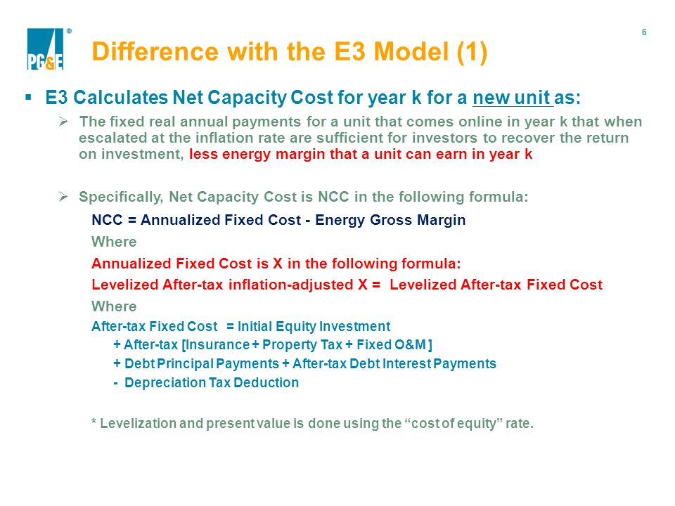 6 Portfolio Modification E3 Calculates Net Capacity Cost for year k for a new unit as: The fixed real annual payments for a unit that comes online in year k that when escalated at the inflation rate are sufficient for investors to recover the return on investment, less energy margin that a unit can earn in year k Specifically, Net Capacity Cost is NCC in the following formula: NCC = Annualized Fixed Cost - Energy Gross Margin Where Annualized Fixed Cost is X in the following formula: Levelized After-tax inflation-adjusted X = Levelized After-tax Fixed Cost Where After-tax Fixed Cost = Initial Equity Investment + After-tax [Insurance + Property Tax + Fixed O&M ] + Debt Principal Payments + After-tax Debt Interest Payments - Depreciation Tax Deduction * Levelization and present value is done using the cost of equity rate.