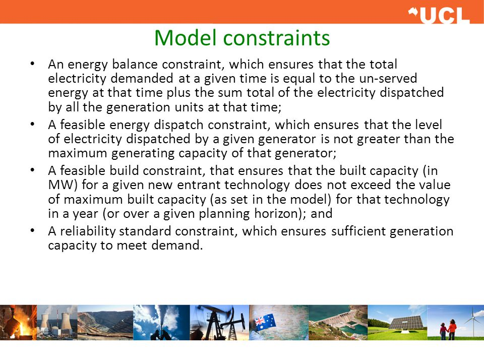 Model constraints An energy balance constraint, which ensures that the total electricity demanded at a given time is equal to the un-served energy at that time plus the sum total of the electricity dispatched by all the generation units at that time; A feasible energy dispatch constraint, which ensures that the level of electricity dispatched by a given generator is not greater than the maximum generating capacity of that generator; A feasible build constraint, that ensures that the built capacity (in MW) for a given new entrant technology does not exceed the value of maximum built capacity (as set in the model) for that technology in a year (or over a given planning horizon); and A reliability standard constraint, which ensures sufficient generation capacity to meet demand.