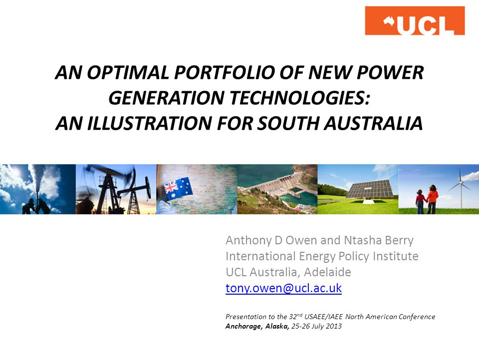 AN OPTIMAL PORTFOLIO OF NEW POWER GENERATION TECHNOLOGIES: AN ILLUSTRATION FOR SOUTH AUSTRALIA Anthony D Owen and Ntasha Berry International Energy Policy Institute UCL Australia, Adelaide tony.owen@ucl.ac.uk Presentation to the 32 nd USAEE/IAEE North American Conference Anchorage, Alaska, 25-26 July 2013