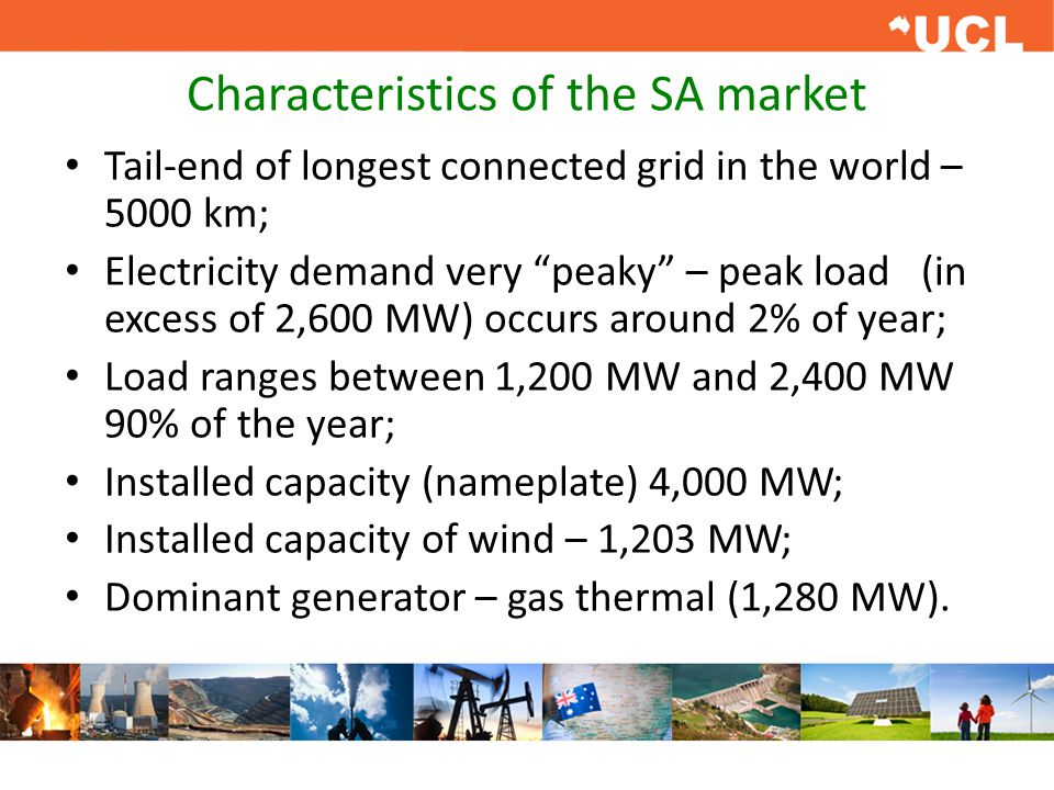 Characteristics of the SA market Tail-end of longest connected grid in the world – 5000 km; Electricity demand very peaky – peak load (in excess of 2,600 MW) occurs around 2% of year; Load ranges between 1,200 MW and 2,400 MW 90% of the year; Installed capacity (nameplate) 4,000 MW; Installed capacity of wind – 1,203 MW; Dominant generator – gas thermal (1,280 MW).