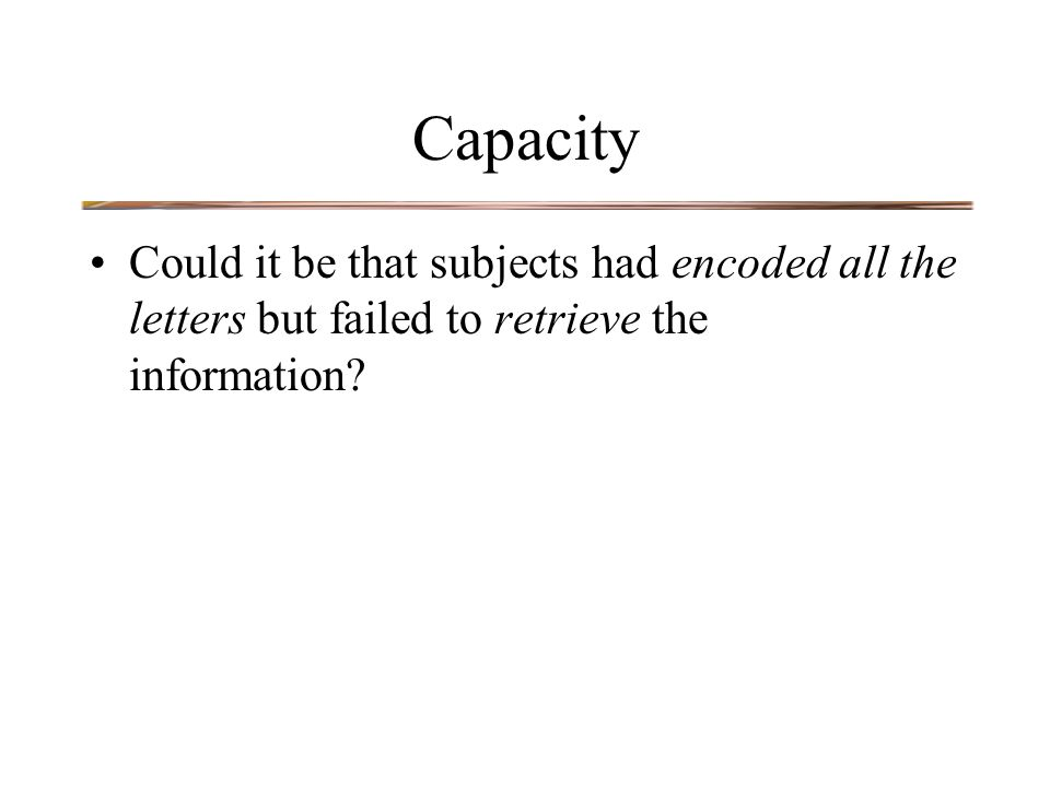 Capacity Could it be that subjects had encoded all the letters but failed to retrieve the information