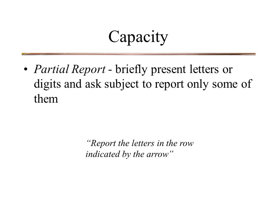 Capacity Partial Report - briefly present letters or digits and ask subject to report only some of them Report the letters in the row indicated by the arrow