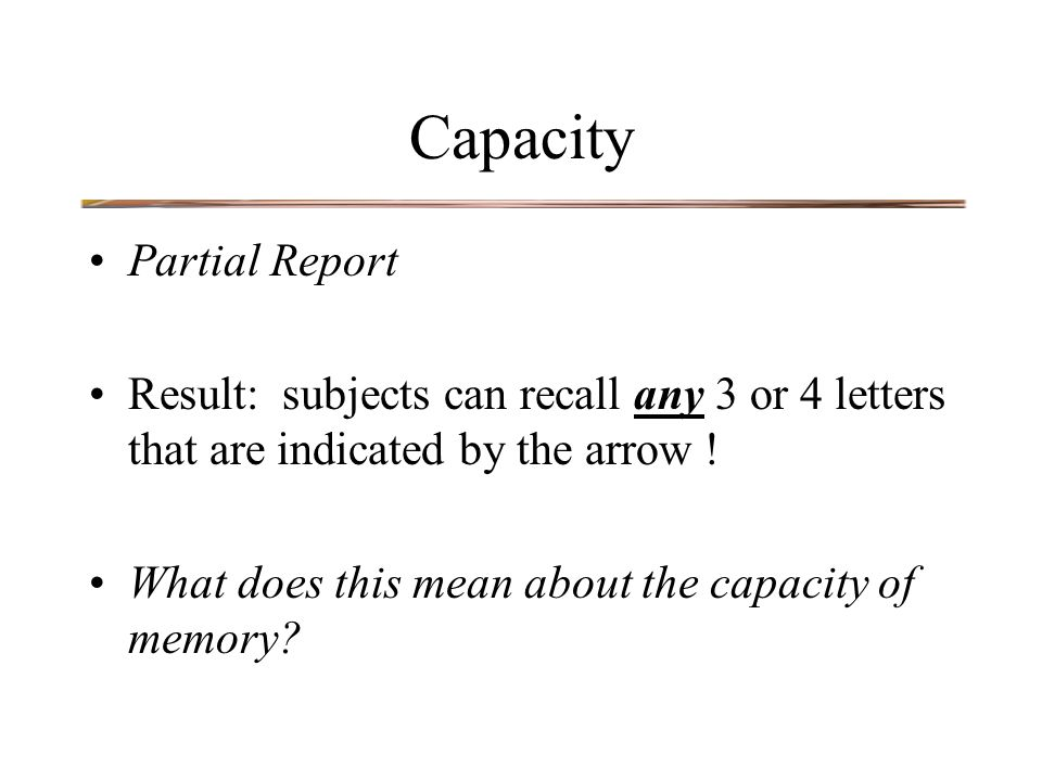 Capacity Partial Report Result: subjects can recall any 3 or 4 letters that are indicated by the arrow .