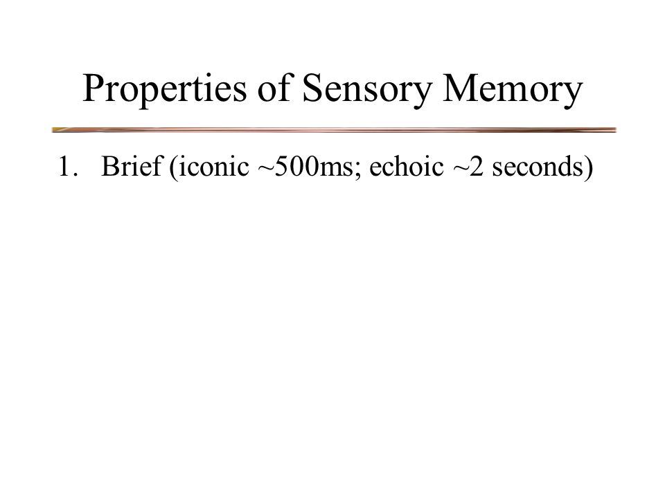 Properties of Sensory Memory 1.Brief (iconic ~500ms; echoic ~2 seconds)