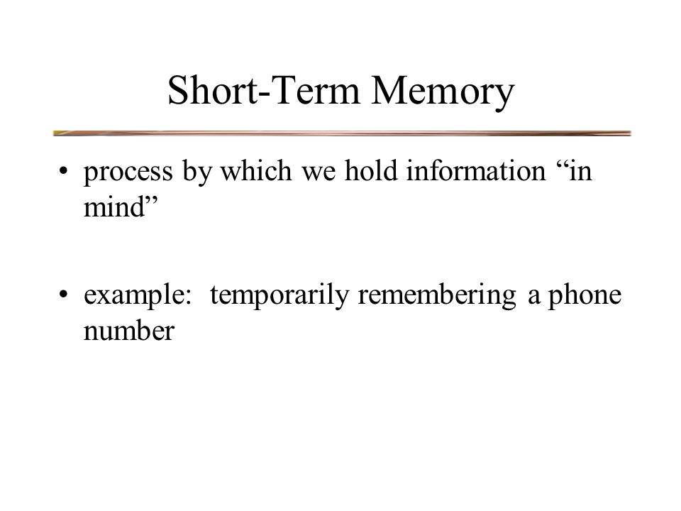 Short-Term Memory process by which we hold information in mind example: temporarily remembering a phone number