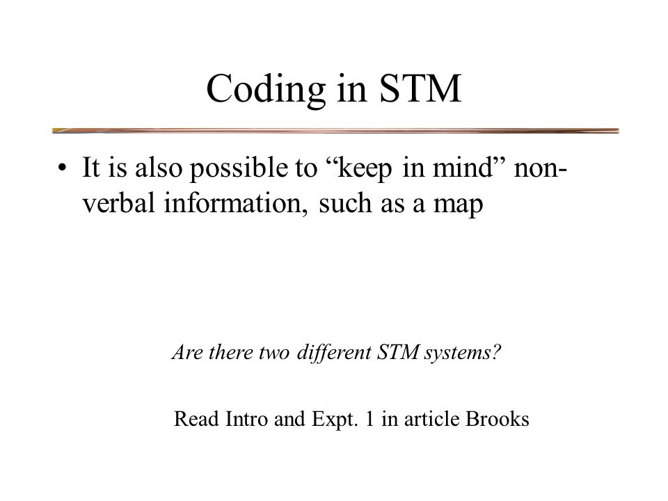 Coding in STM It is also possible to keep in mind non- verbal information, such as a map Are there two different STM systems.