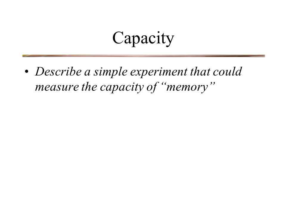 Capacity Describe a simple experiment that could measure the capacity of memory