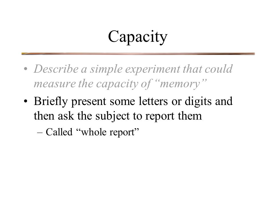 Capacity Describe a simple experiment that could measure the capacity of memory Briefly present some letters or digits and then ask the subject to report them –Called whole report