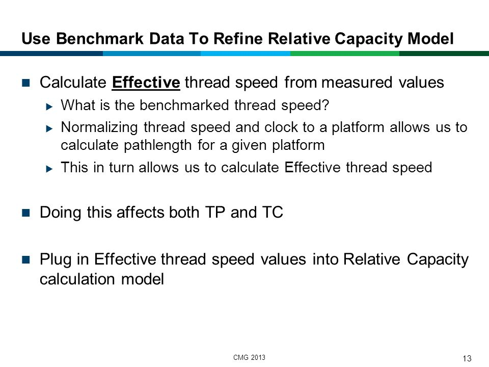 CMG 2013 14 Use Benchmark Data To Refine Relative Capacity Model - Results ITR / Threads Clock ratio / Threadspeed ratio Effective Threadspeed * Total Threads * Cache/Thread In this case, System z ends up with a 13.5x Relative Capacity factor, relative to Intel