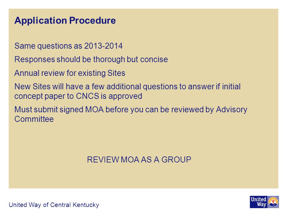 Application Procedure Same questions as 2013-2014 Responses should be thorough but concise Annual review for existing Sites New Sites will have a few additional questions to answer if initial concept paper to CNCS is approved Must submit signed MOA before you can be reviewed by Advisory Committee REVIEW MOA AS A GROUP United Way of Central Kentucky