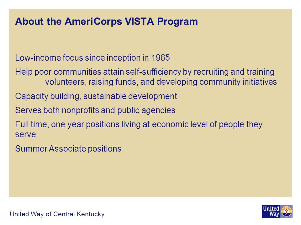 About the AmeriCorps VISTA Program Low-income focus since inception in 1965 Help poor communities attain self-sufficiency by recruiting and training volunteers, raising funds, and developing community initiatives Capacity building, sustainable development Serves both nonprofits and public agencies Full time, one year positions living at economic level of people they serve Summer Associate positions United Way of Central Kentucky