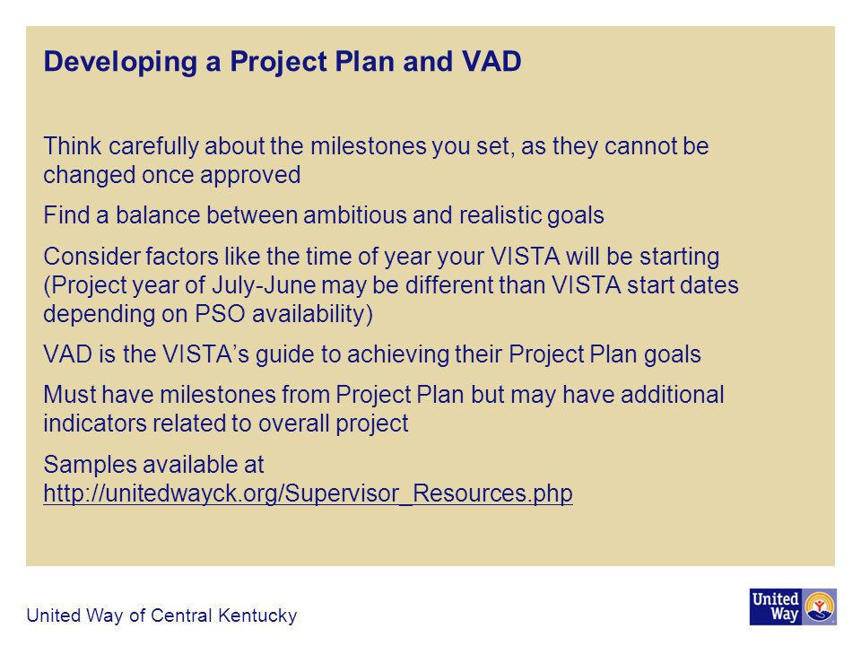 Developing a Project Plan and VAD Think carefully about the milestones you set, as they cannot be changed once approved Find a balance between ambitious and realistic goals Consider factors like the time of year your VISTA will be starting (Project year of July-June may be different than VISTA start dates depending on PSO availability) VAD is the VISTAs guide to achieving their Project Plan goals Must have milestones from Project Plan but may have additional indicators related to overall project Samples available at http://unitedwayck.org/Supervisor_Resources.php http://unitedwayck.org/Supervisor_Resources.php United Way of Central Kentucky