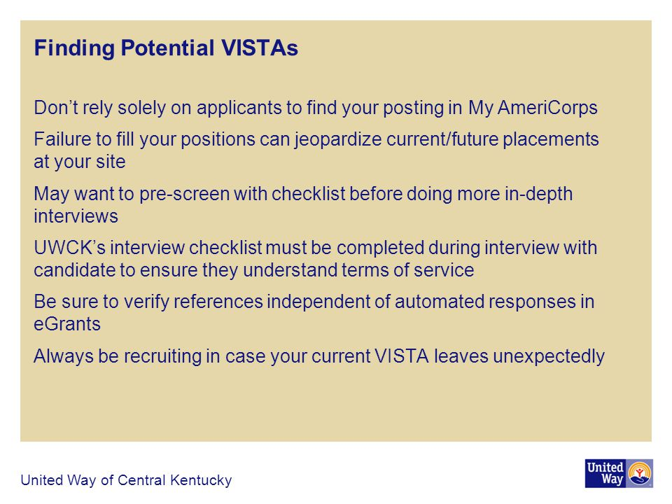 Finding Potential VISTAs Dont rely solely on applicants to find your posting in My AmeriCorps Failure to fill your positions can jeopardize current/future placements at your site May want to pre-screen with checklist before doing more in-depth interviews UWCKs interview checklist must be completed during interview with candidate to ensure they understand terms of service Be sure to verify references independent of automated responses in eGrants Always be recruiting in case your current VISTA leaves unexpectedly United Way of Central Kentucky