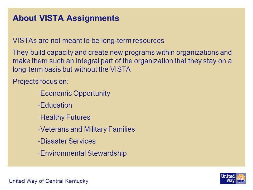 About VISTA Assignments VISTAs are not meant to be long-term resources They build capacity and create new programs within organizations and make them such an integral part of the organization that they stay on a long-term basis but without the VISTA Projects focus on: -Economic Opportunity -Education -Healthy Futures -Veterans and Military Families -Disaster Services -Environmental Stewardship United Way of Central Kentucky