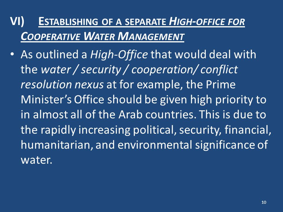 VI)E STABLISHING OF A SEPARATE H IGH - OFFICE FOR C OOPERATIVE W ATER M ANAGEMENT As outlined a High-Office that would deal with the water / security / cooperation/ conflict resolution nexus at for example, the Prime Ministers Office should be given high priority to in almost all of the Arab countries.