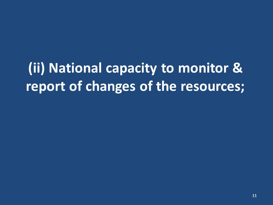 (ii) National capacity to monitor & report of changes of the resources; 11