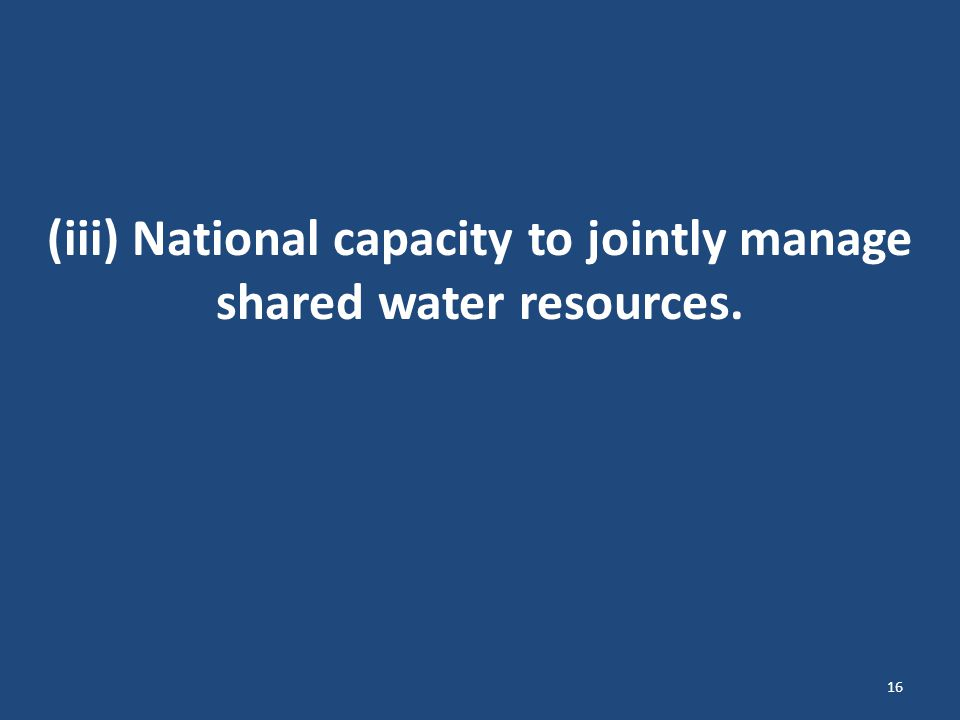 (iii) National capacity to jointly manage shared water resources. 16