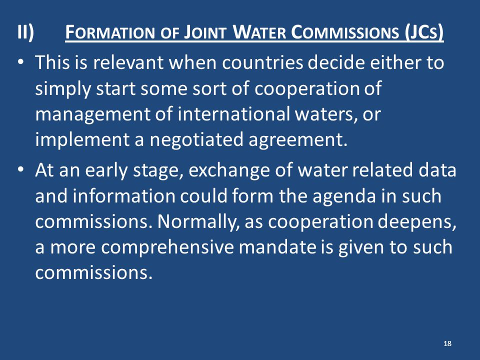II)F ORMATION OF J OINT W ATER C OMMISSIONS (JC S ) This is relevant when countries decide either to simply start some sort of cooperation of management of international waters, or implement a negotiated agreement.