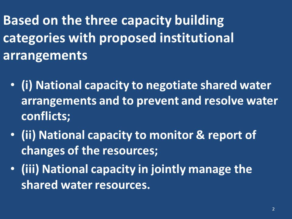 Based on the three capacity building categories with proposed institutional arrangements (i) National capacity to negotiate shared water arrangements and to prevent and resolve water conflicts; (ii) National capacity to monitor & report of changes of the resources; (iii) National capacity in jointly manage the shared water resources.