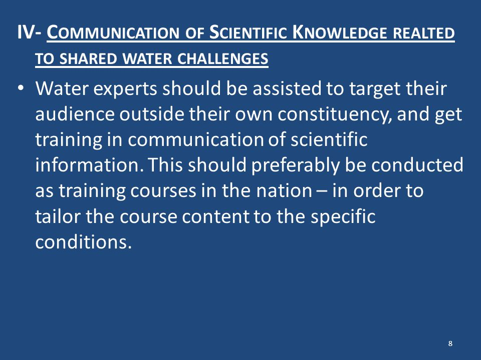 IV- C OMMUNICATION OF S CIENTIFIC K NOWLEDGE REALTED TO SHARED WATER CHALLENGES Water experts should be assisted to target their audience outside their own constituency, and get training in communication of scientific information.