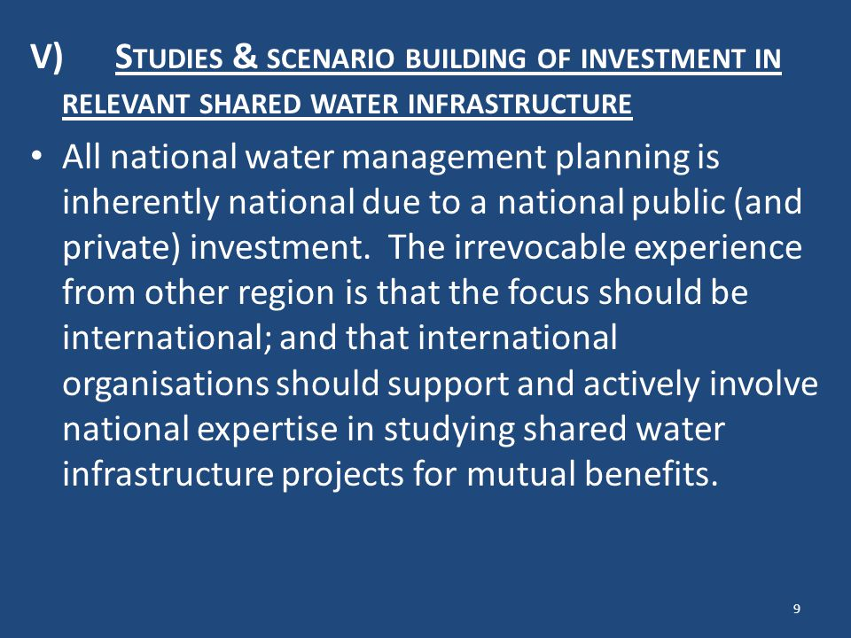 IV) S TREAMLINING AND DEVELOPMENT OF WATER POLICY TO A SHARED WATER CONTEXT National water policies are normally not adjusted to the fact that the water resource is shared with another neighbour – and nations adhere to international agreements very often have contractions and ambiguities as well as gaps in relation to national policy and legislation.