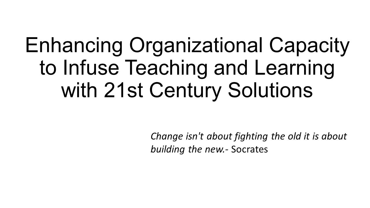 Enhancing Organizational Capacity to Infuse Teaching and Learning with 21st Century Solutions Change isn't about fighting the old it is about building