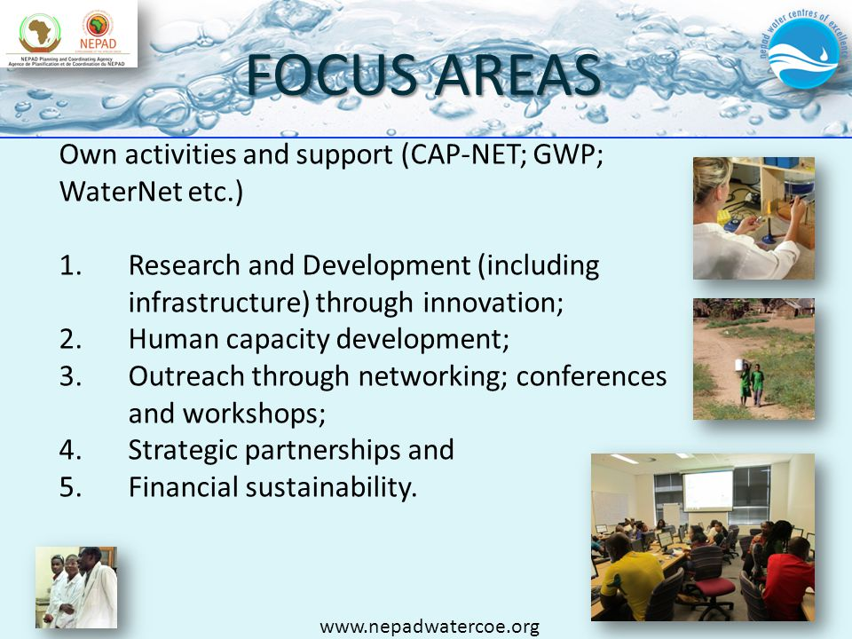FOCUS AREAS Own activities and support (CAP-NET; GWP; WaterNet etc.) 1.Research and Development (including infrastructure) through innovation; 2.Human capacity development; 3.Outreach through networking; conferences and workshops; 4.Strategic partnerships and 5.Financial sustainability.