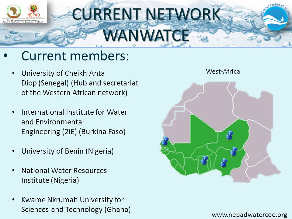 CURRENT NETWORK WANWATCE Current members: University of Cheikh Anta Diop (Senegal) (Hub and secretariat of the Western African network) International Institute for Water and Environmental Engineering (2iE) (Burkina Faso) University of Benin (Nigeria) National Water Resources Institute (Nigeria) Kwame Nkrumah University for Sciences and Technology (Ghana) www.nepadwatercoe.org West-Africa