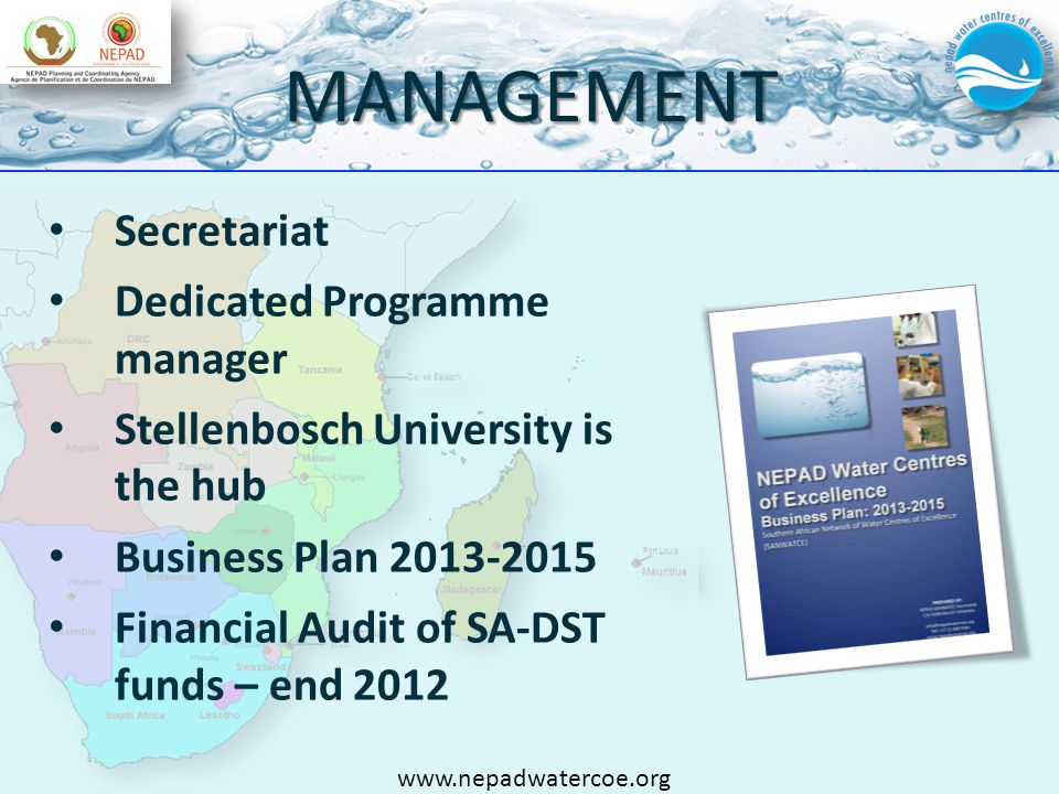 MANAGEMENT Secretariat Dedicated Programme manager Stellenbosch University is the hub Business Plan 2013-2015 Financial Audit of SA-DST funds – end 2012 www.nepadwatercoe.org