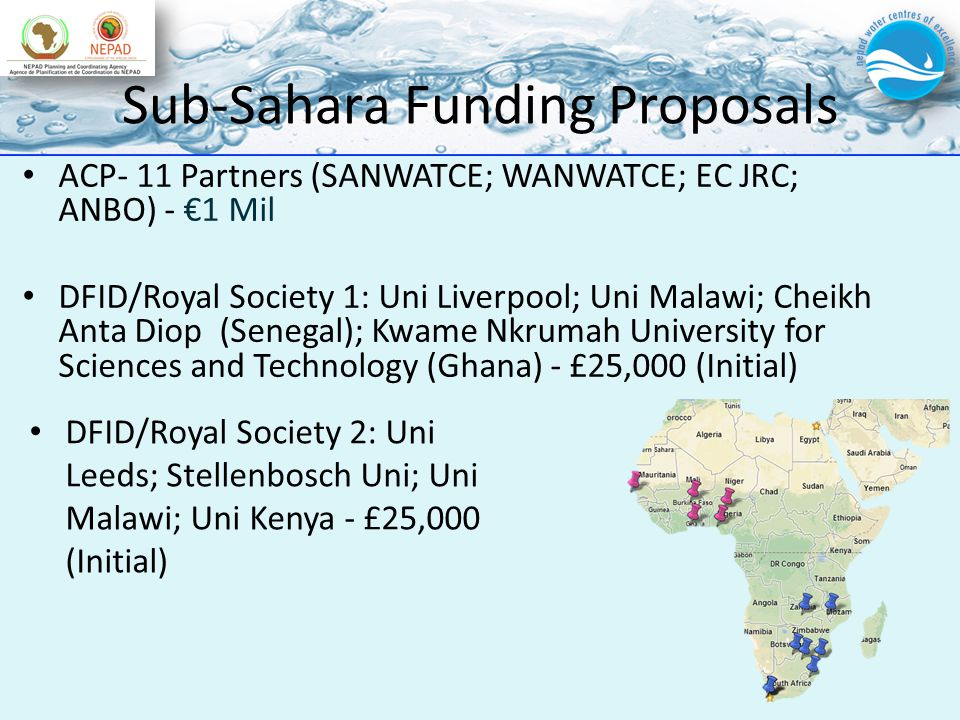Sub-Sahara Funding Proposals ACP- 11 Partners (SANWATCE; WANWATCE; EC JRC; ANBO) - 1 Mil DFID/Royal Society 1: Uni Liverpool; Uni Malawi; Cheikh Anta Diop (Senegal); Kwame Nkrumah University for Sciences and Technology (Ghana) - £25,000 (Initial) DFID/Royal Society 2: Uni Leeds; Stellenbosch Uni; Uni Malawi; Uni Kenya - £25,000 (Initial)