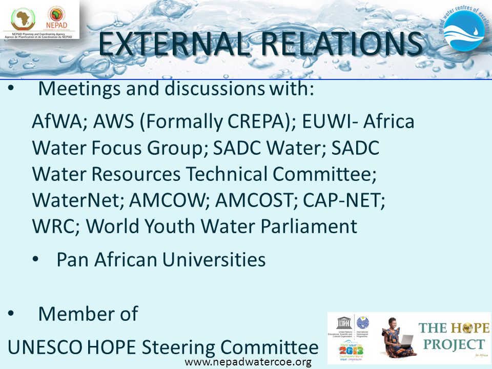 EXTERNAL RELATIONS Meetings and discussions with: AfWA; AWS (Formally CREPA); EUWI- Africa Water Focus Group; SADC Water; SADC Water Resources Technical Committee; WaterNet; AMCOW; AMCOST; CAP-NET; WRC; World Youth Water Parliament Pan African Universities Member of UNESCO HOPE Steering Committee www.nepadwatercoe.org