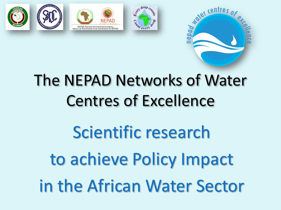 The NEPAD Networks of Water Centres of Excellence Scientific research to achieve Policy Impact in the African Water Sector