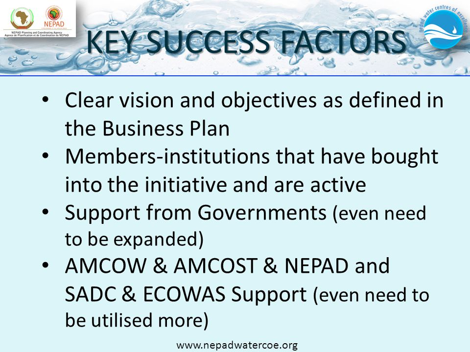 KEY SUCCESS FACTORS Clear vision and objectives as defined in the Business Plan Members-institutions that have bought into the initiative and are active Support from Governments (even need to be expanded) AMCOW & AMCOST & NEPAD and SADC & ECOWAS Support (even need to be utilised more) www.nepadwatercoe.org
